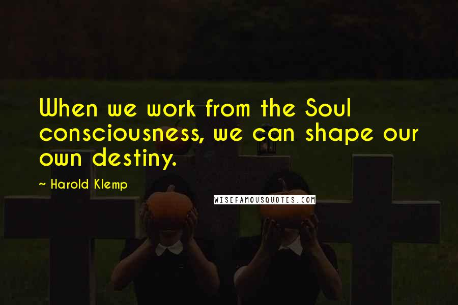 Harold Klemp quotes: When we work from the Soul consciousness, we can shape our own destiny.
