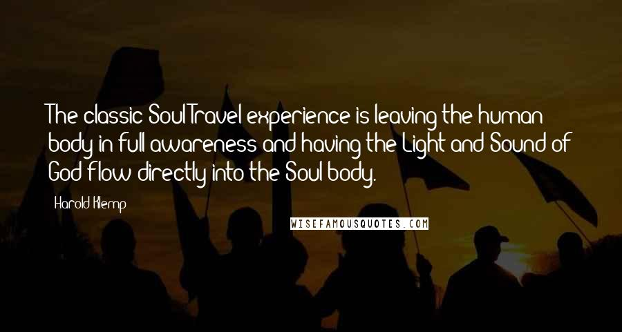 Harold Klemp quotes: The classic Soul Travel experience is leaving the human body in full awareness and having the Light and Sound of God flow directly into the Soul body.