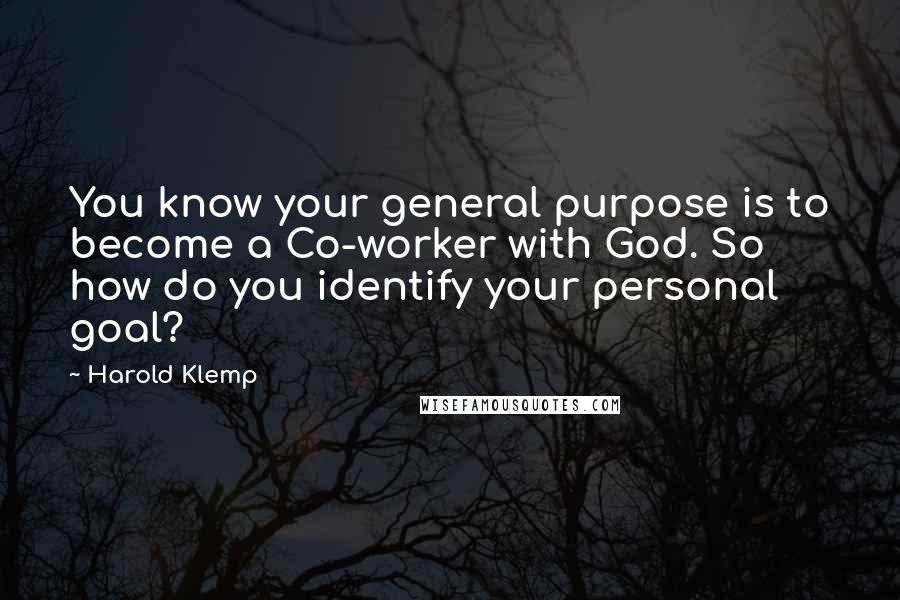 Harold Klemp quotes: You know your general purpose is to become a Co-worker with God. So how do you identify your personal goal?
