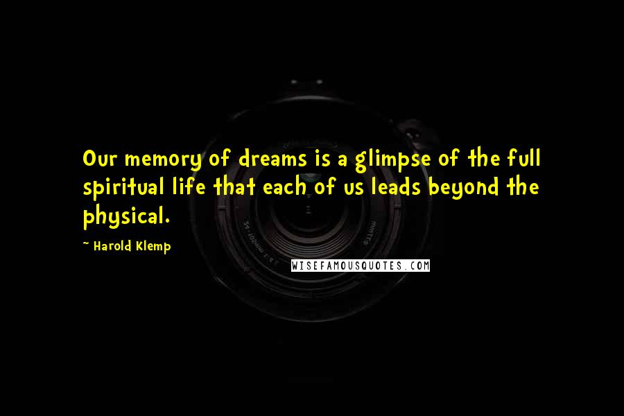 Harold Klemp quotes: Our memory of dreams is a glimpse of the full spiritual life that each of us leads beyond the physical.