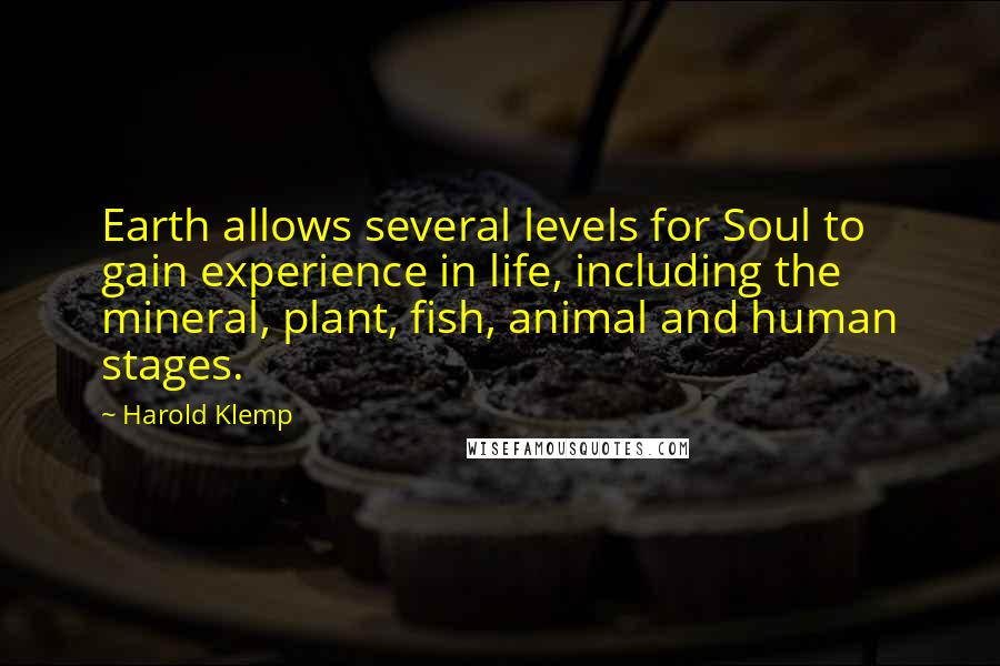 Harold Klemp quotes: Earth allows several levels for Soul to gain experience in life, including the mineral, plant, fish, animal and human stages.