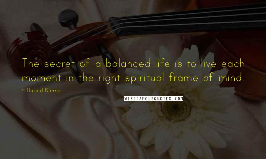 Harold Klemp quotes: The secret of a balanced life is to live each moment in the right spiritual frame of mind.