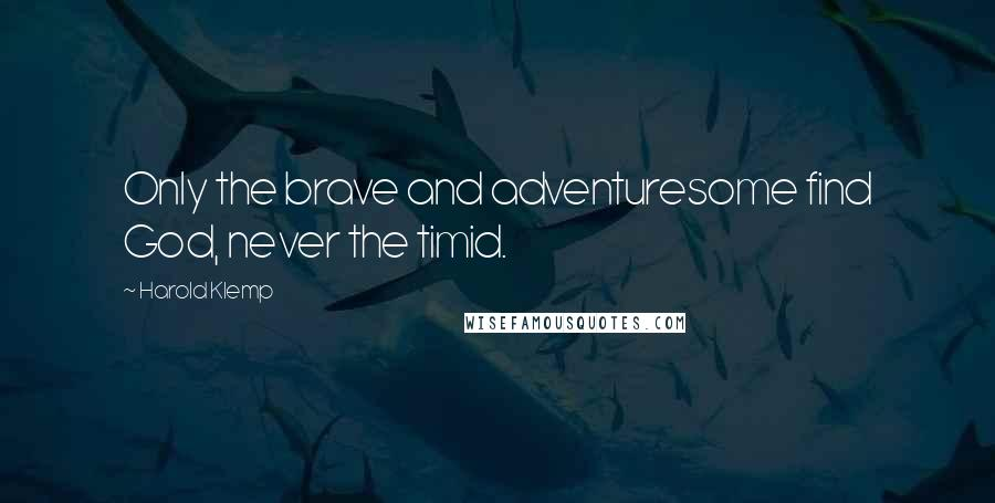 Harold Klemp quotes: Only the brave and adventuresome find God, never the timid.