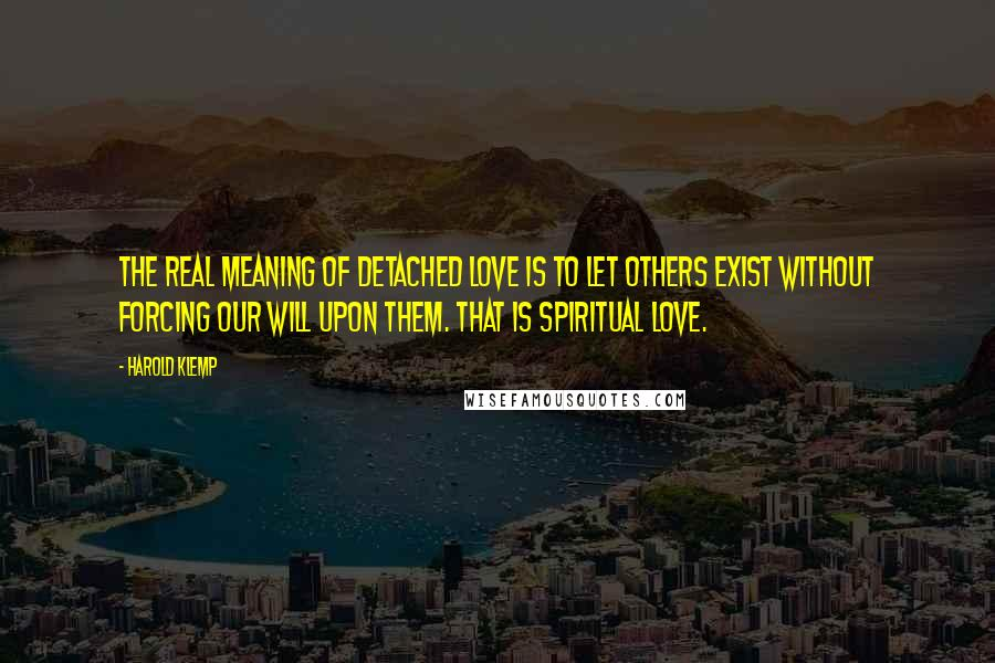 Harold Klemp quotes: The real meaning of detached love is to let others exist without forcing our will upon them. That is spiritual love.