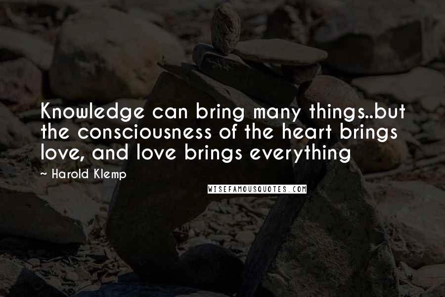 Harold Klemp quotes: Knowledge can bring many things..but the consciousness of the heart brings love, and love brings everything