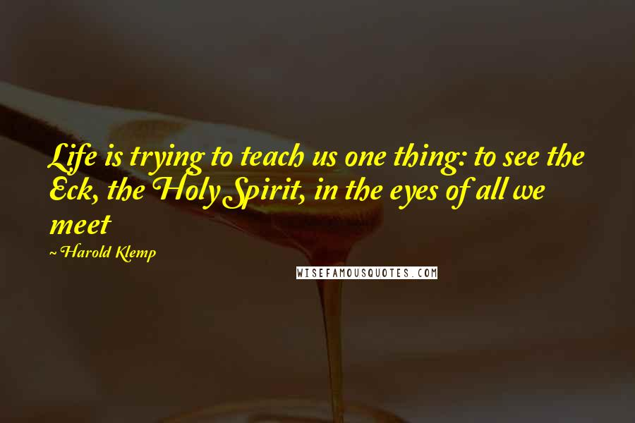 Harold Klemp quotes: Life is trying to teach us one thing: to see the Eck, the Holy Spirit, in the eyes of all we meet