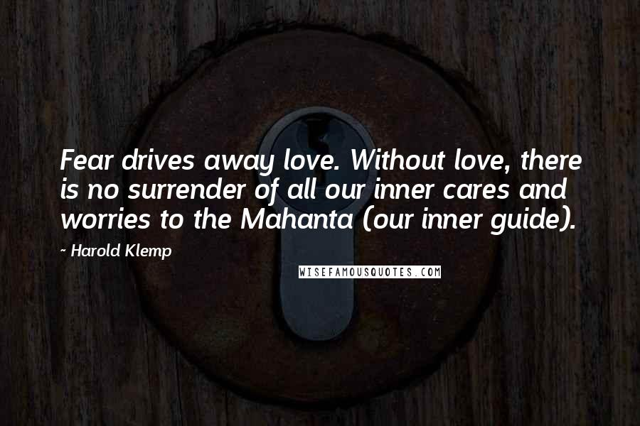 Harold Klemp quotes: Fear drives away love. Without love, there is no surrender of all our inner cares and worries to the Mahanta (our inner guide).