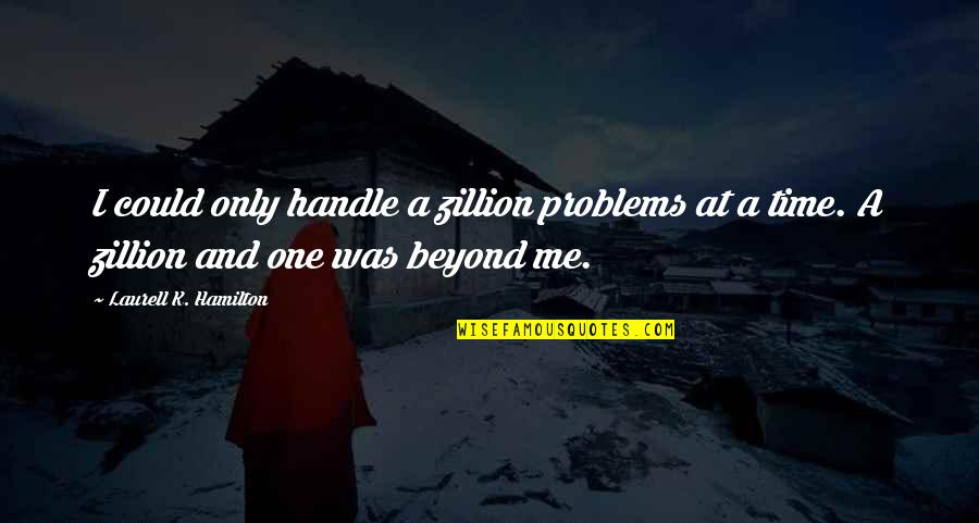 Harold Koenig Quotes By Laurell K. Hamilton: I could only handle a zillion problems at