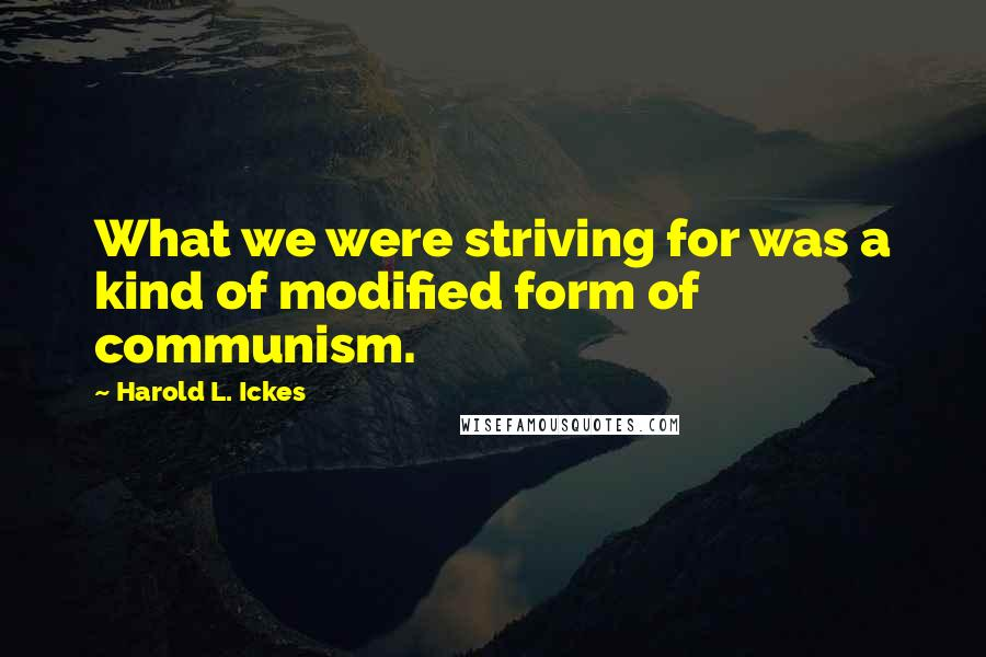 Harold L. Ickes quotes: What we were striving for was a kind of modified form of communism.