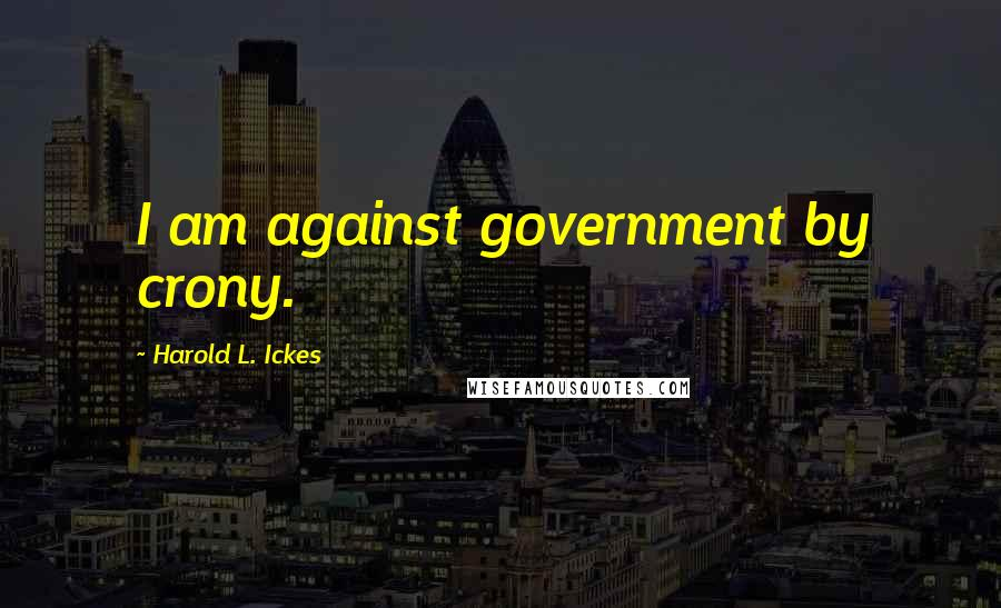 Harold L. Ickes quotes: I am against government by crony.
