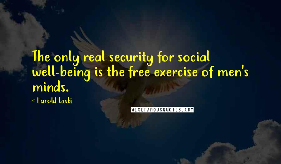 Harold Laski quotes: The only real security for social well-being is the free exercise of men's minds.