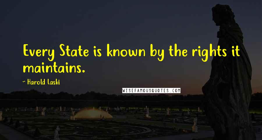 Harold Laski quotes: Every State is known by the rights it maintains.
