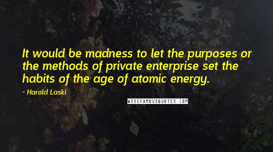 Harold Laski quotes: It would be madness to let the purposes or the methods of private enterprise set the habits of the age of atomic energy.