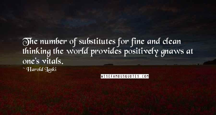 Harold Laski quotes: The number of substitutes for fine and clean thinking the world provides positively gnaws at one's vitals.