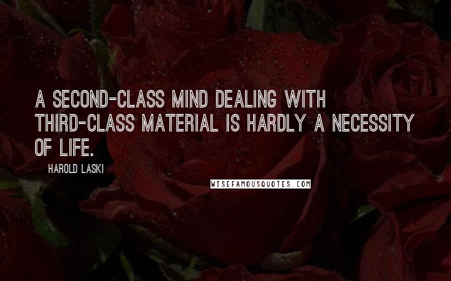 Harold Laski quotes: A second-class mind dealing with third-class material is hardly a necessity of life.