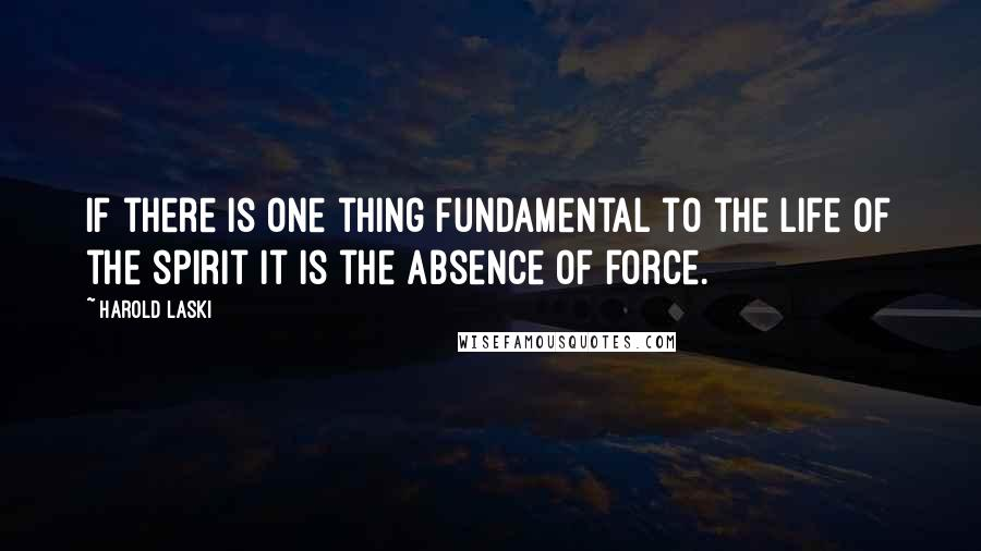 Harold Laski quotes: If there is one thing fundamental to the life of the spirit it is the absence of force.