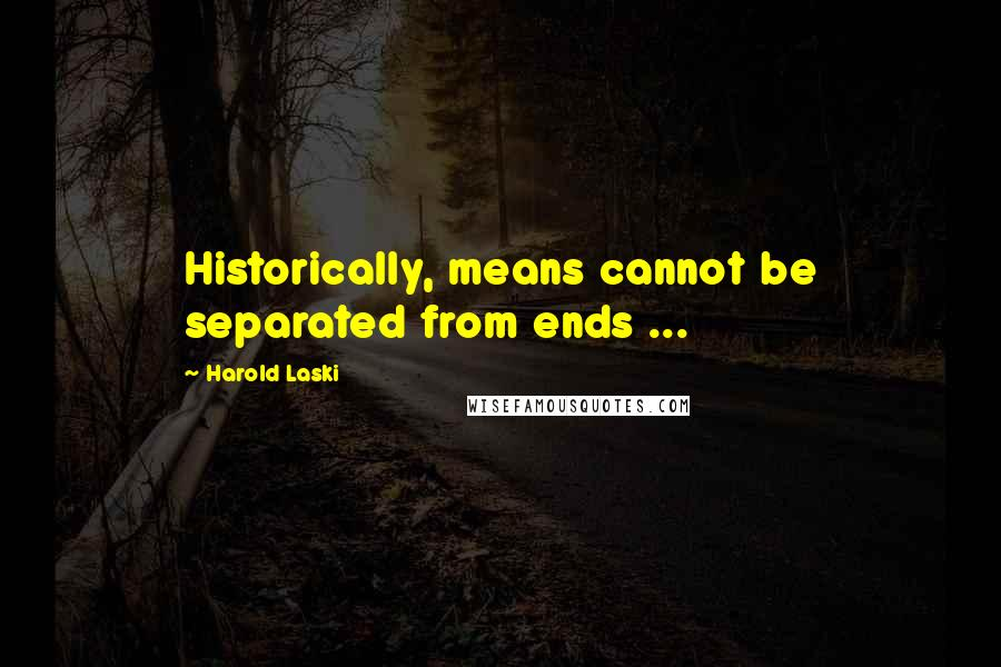 Harold Laski quotes: Historically, means cannot be separated from ends ...