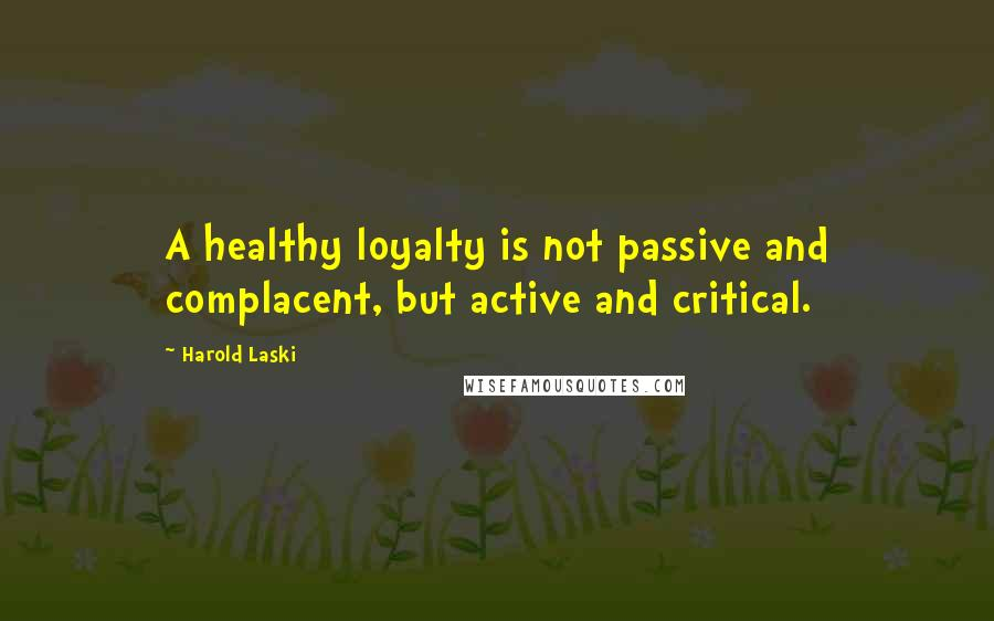 Harold Laski quotes: A healthy loyalty is not passive and complacent, but active and critical.