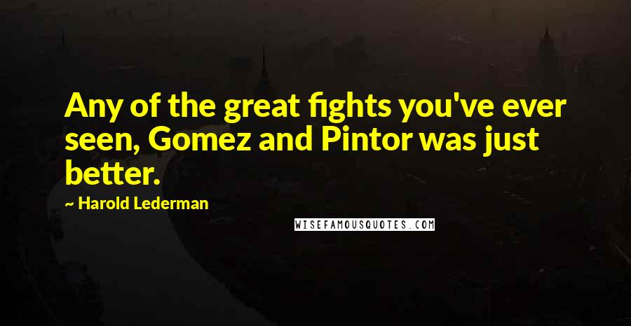 Harold Lederman quotes: Any of the great fights you've ever seen, Gomez and Pintor was just better.