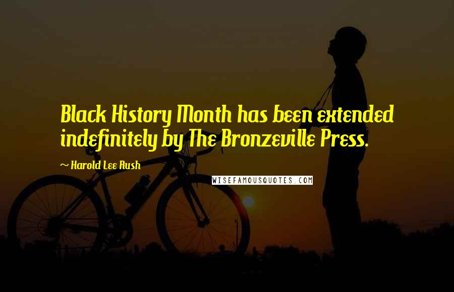 Harold Lee Rush quotes: Black History Month has been extended indefinitely by The Bronzeville Press.