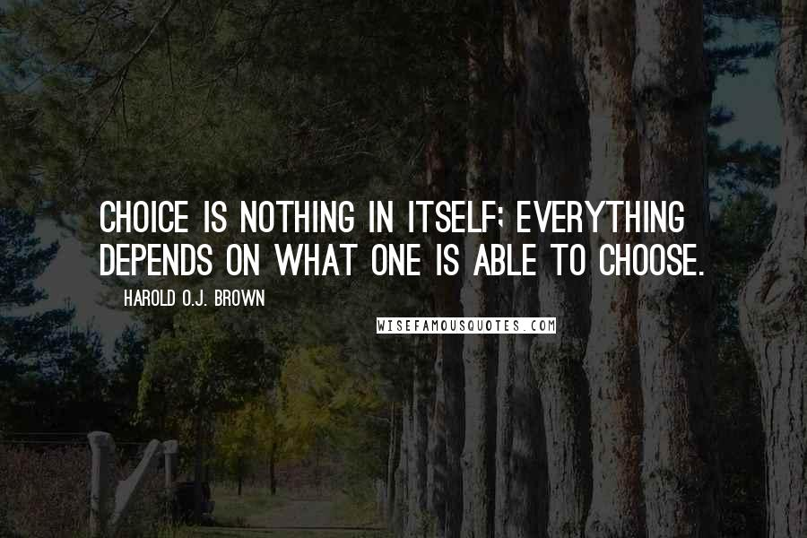 Harold O.J. Brown quotes: Choice is nothing in itself; everything depends on what one is able to choose.