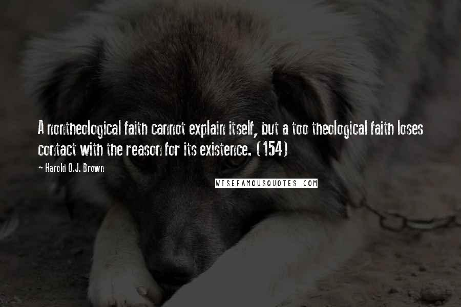 Harold O.J. Brown quotes: A nontheological faith cannot explain itself, but a too theological faith loses contact with the reason for its existence. (154)