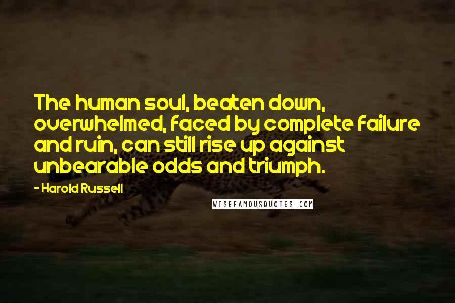 Harold Russell quotes: The human soul, beaten down, overwhelmed, faced by complete failure and ruin, can still rise up against unbearable odds and triumph.