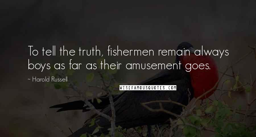 Harold Russell quotes: To tell the truth, fishermen remain always boys as far as their amusement goes.