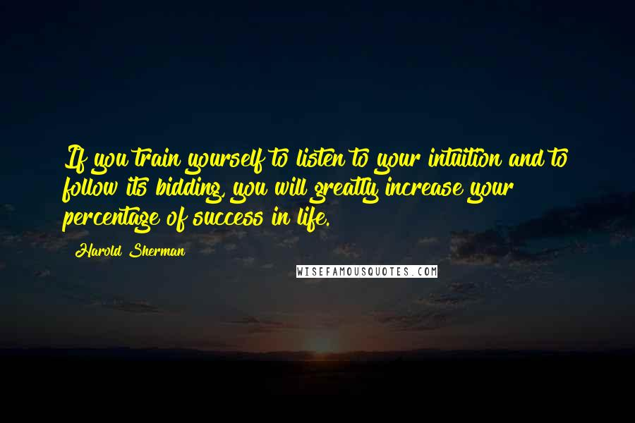Harold Sherman quotes: If you train yourself to listen to your intuition and to follow its bidding, you will greatly increase your percentage of success in life.
