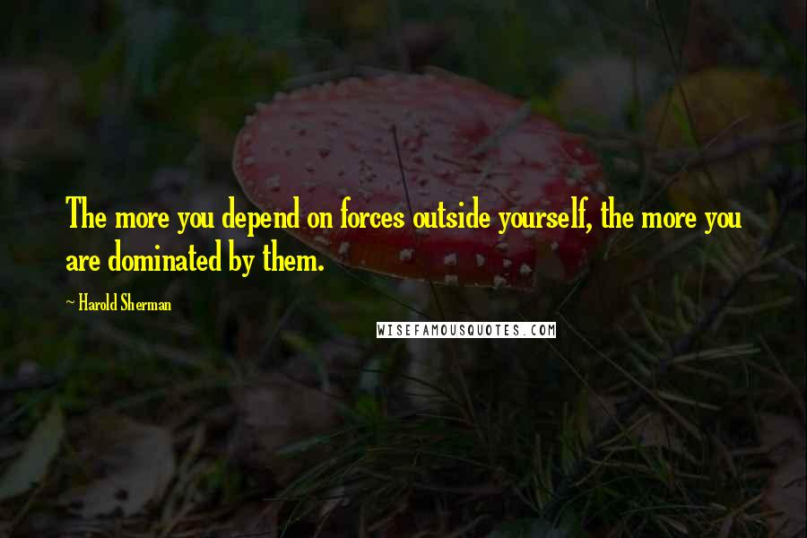 Harold Sherman quotes: The more you depend on forces outside yourself, the more you are dominated by them.