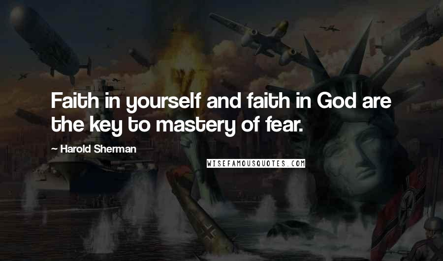 Harold Sherman quotes: Faith in yourself and faith in God are the key to mastery of fear.
