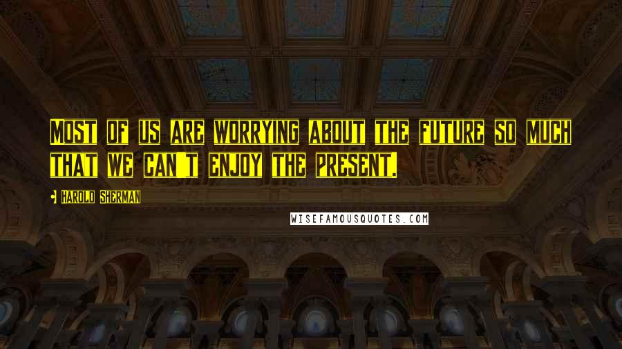 Harold Sherman quotes: Most of us are worrying about the future so much that we can't enjoy the present.