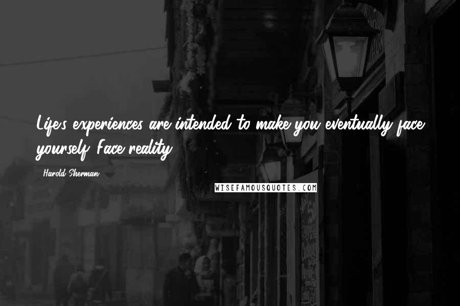 Harold Sherman quotes: Life's experiences are intended to make you eventually face yourself. Face reality!