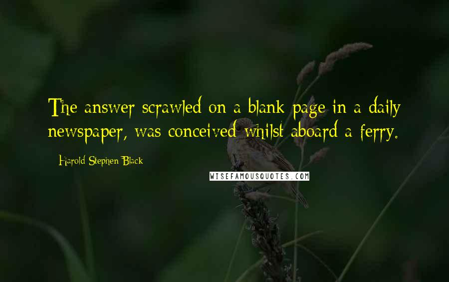 Harold Stephen Black quotes: The answer scrawled on a blank page in a daily newspaper, was conceived whilst aboard a ferry.