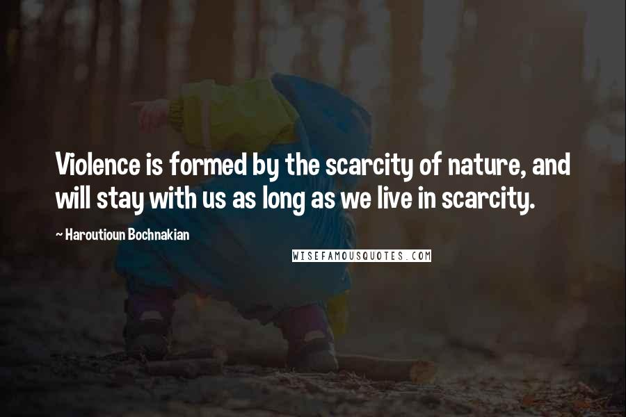 Haroutioun Bochnakian quotes: Violence is formed by the scarcity of nature, and will stay with us as long as we live in scarcity.