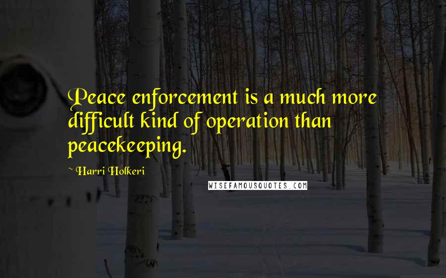 Harri Holkeri quotes: Peace enforcement is a much more difficult kind of operation than peacekeeping.