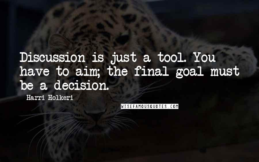 Harri Holkeri quotes: Discussion is just a tool. You have to aim; the final goal must be a decision.