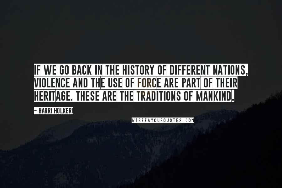 Harri Holkeri quotes: If we go back in the history of different nations, violence and the use of force are part of their heritage. These are the traditions of mankind.