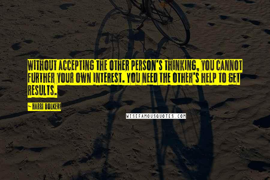 Harri Holkeri quotes: Without accepting the other person's thinking, you cannot further your own interest. You need the other's help to get results.
