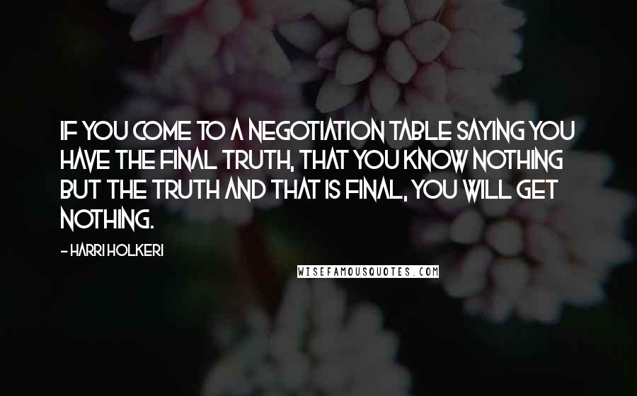 Harri Holkeri quotes: If you come to a negotiation table saying you have the final truth, that you know nothing but the truth and that is final, you will get nothing.