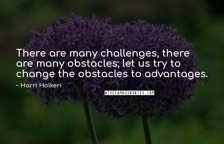 Harri Holkeri quotes: There are many challenges, there are many obstacles; let us try to change the obstacles to advantages.