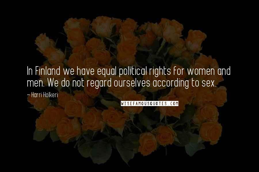 Harri Holkeri quotes: In Finland we have equal political rights for women and men. We do not regard ourselves according to sex.