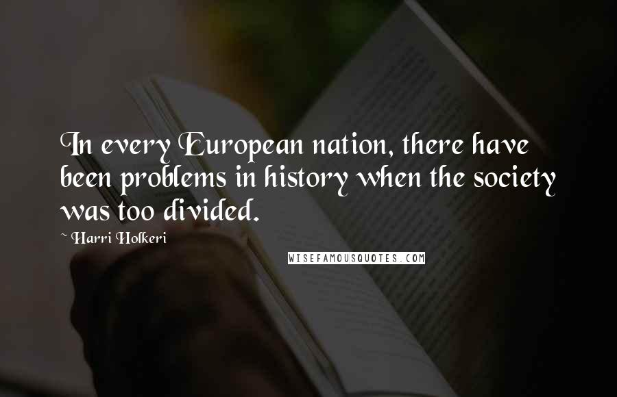 Harri Holkeri quotes: In every European nation, there have been problems in history when the society was too divided.