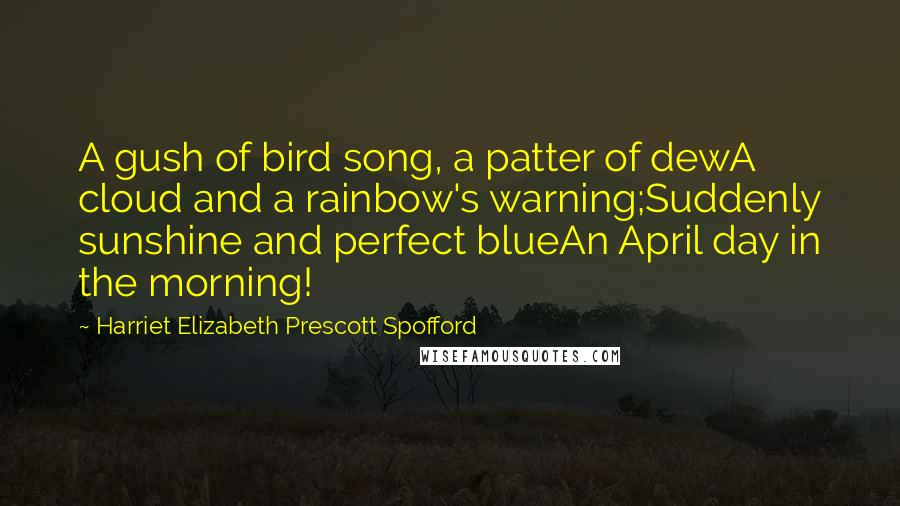 Harriet Elizabeth Prescott Spofford quotes: A gush of bird song, a patter of dewA cloud and a rainbow's warning;Suddenly sunshine and perfect blueAn April day in the morning!