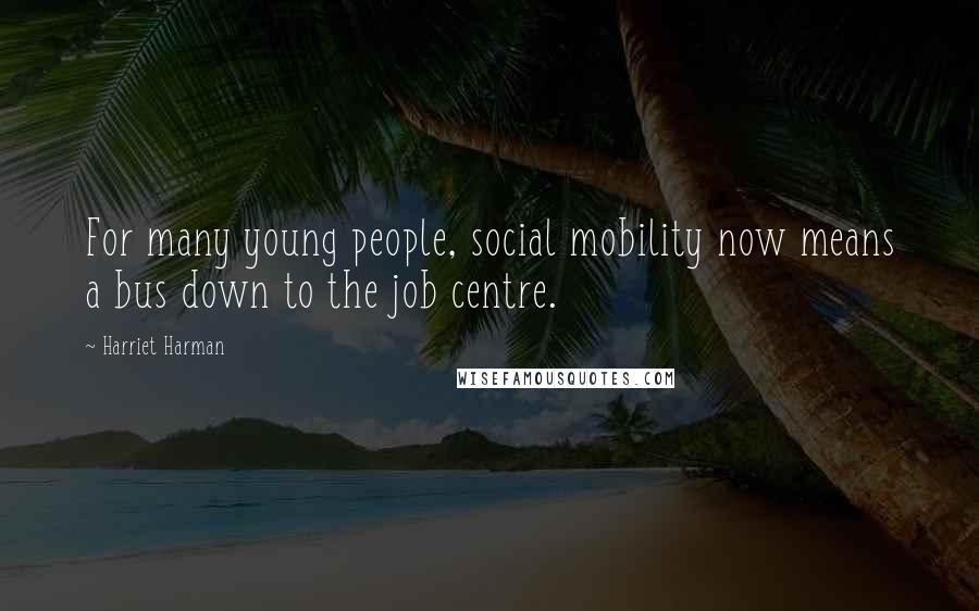 Harriet Harman quotes: For many young people, social mobility now means a bus down to the job centre.