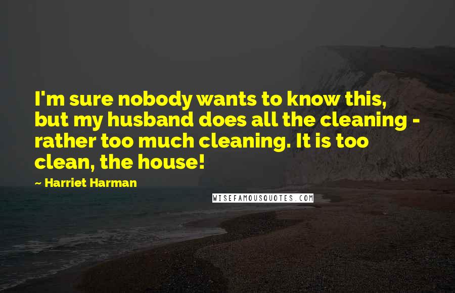 Harriet Harman quotes: I'm sure nobody wants to know this, but my husband does all the cleaning - rather too much cleaning. It is too clean, the house!
