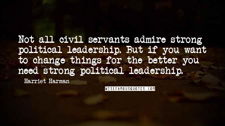 Harriet Harman quotes: Not all civil servants admire strong political leadership. But if you want to change things for the better you need strong political leadership.