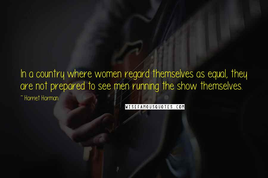 Harriet Harman quotes: In a country where women regard themselves as equal, they are not prepared to see men running the show themselves.