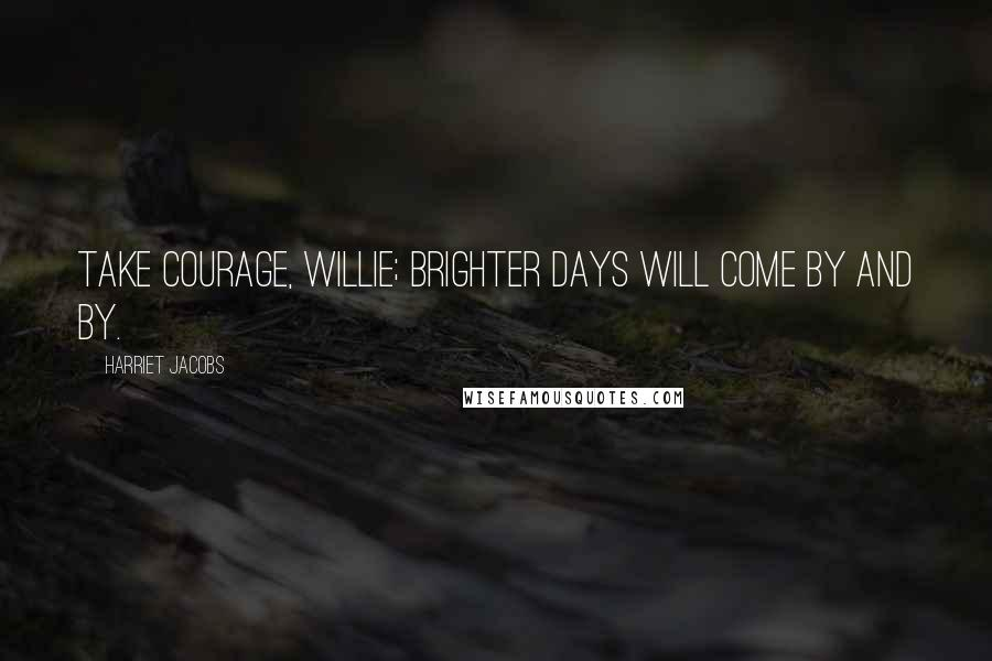 Harriet Jacobs quotes: Take courage, Willie; brighter days will come by and by.