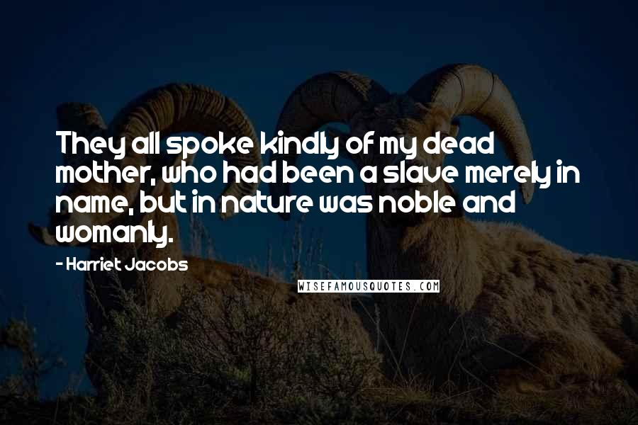 Harriet Jacobs quotes: They all spoke kindly of my dead mother, who had been a slave merely in name, but in nature was noble and womanly.